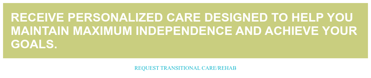 Receive personalized care designed to help you maintain maximum independence  and achieve your goals. Request Transitional Care/Rehab