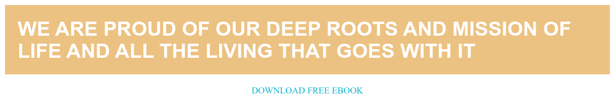 We are proud of our deep roots and mission of life and all the living that  goes with it Download free ebook