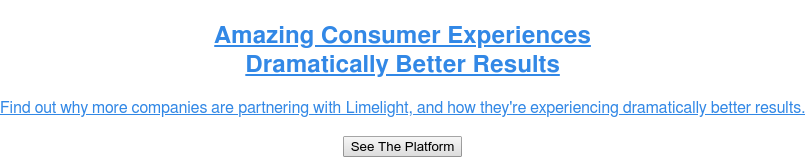 Amazing Consumer Experiences  Dramatically Better Results  Find out why more companies are upgrading to Limelight's experiential  marketing cloud and how they're experiencing dramatically better results.  See The Platform