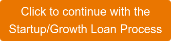 Click to continue with the  Startup/Growth Loan Process