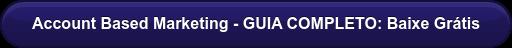 Account Based Marketing - GUIA COMPLETO: Baixe Grátis