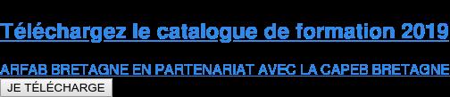 Téléchargezle catalogue de formation 2019  ARFAB BRETAGNE EN PARTENARIAT AVEC LA CAPEB BRETAGNE JE TÉLÉCHARGE