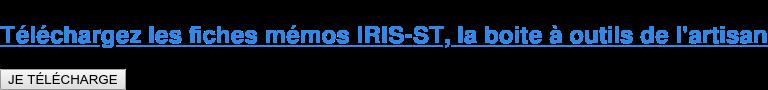 Téléchargez les fiches mémos IRIS-ST, la boite à outils de l'artisan JE TÉLÉCHARGE