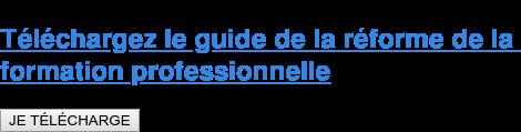 Téléchargez le guide de la réforme de la  formation professionnelle JE TÉLÉCHARGE