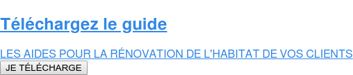 Téléchargez le guide  LES AIDES POUR LA RÉNOVATION DE L'HABITAT DE VOS CLIENTS JE TÉLÉCHARGE