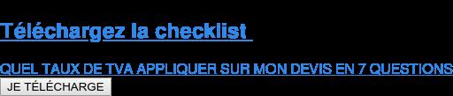 Téléchargez la checklist  QUEL TAUX DE TVA APPLIQUER SUR MON DEVIS EN 7 QUESTIONS JE TÉLÉCHARGE