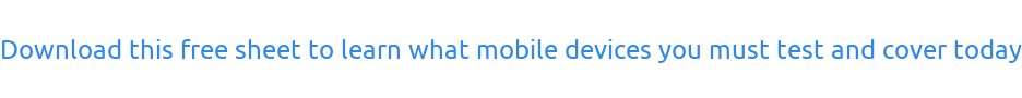 Download this free sheet to learn what mobile devices you must test and cover today