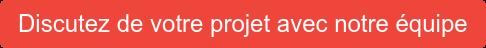 Discutez de votre projet avec notre équipe