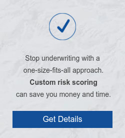 Stop underwriting with a  one-size-fits-all approach. Custom risk scoring  can save you money and time. Get Details