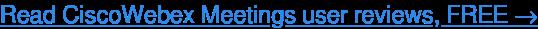 Read CiscoWebex Meetings user reviews, FREE →
