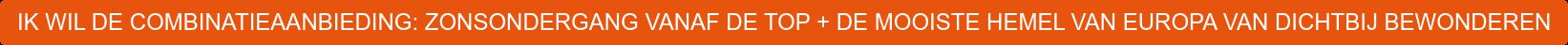 IK WIL DE COMBINATIEAANBIEDING: ZONSONDERGANG VANAF DE TOP + DE MOOISTE HEMEL  VAN EUROPA VAN DICHTBIJ BEWONDEREN