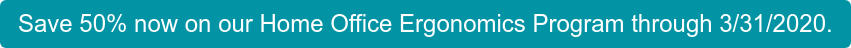 Save 50% now on our Home Office Ergonomics Program through 3/31/2020.