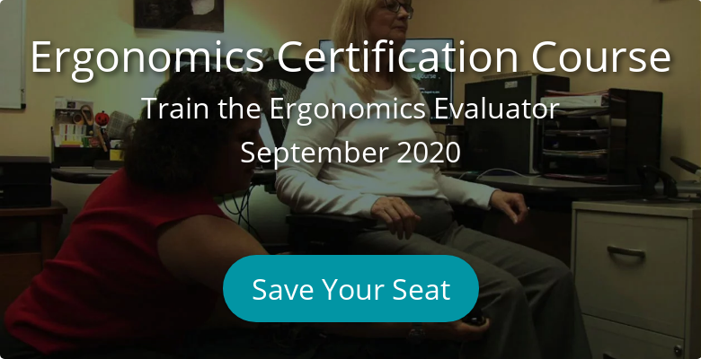 Ergonomics Certification Course Train the Ergonomics Evaluator January 14, 2020  - March 6, 2020 Register Now