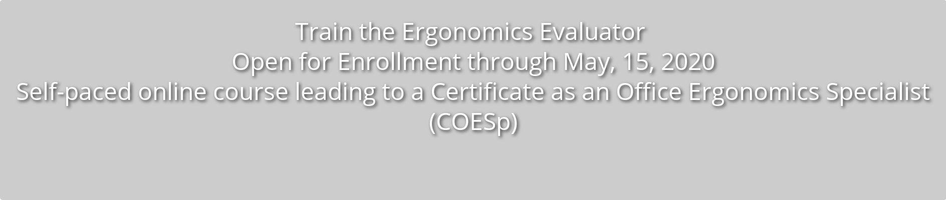 Train the Ergonomics Evaluator Open for Enrollment through May, 15, 2020 Self-paced, online course leading to a  Certificate as an Office Ergonomics Specialist (COESp)