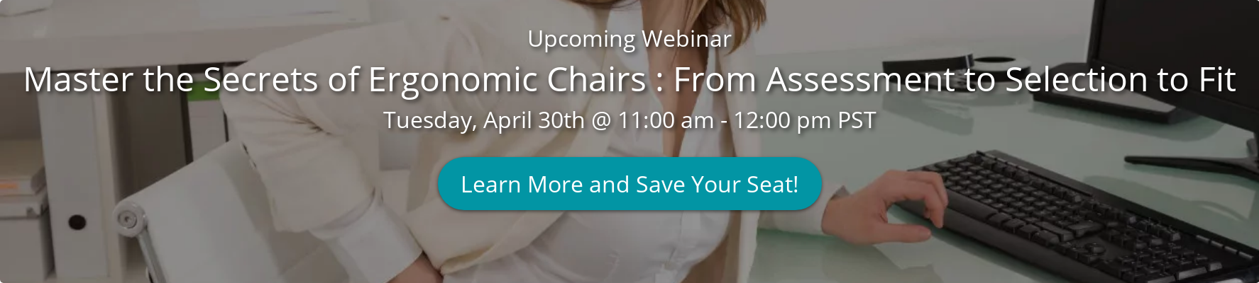 Upcoming Webinar Master the Secrets of Ergonomic Chairs : From Assessment to  Selection to Fit Tuesday, April 30th @ 11:00 am - 12:00 pm PST Learn More and  Save Your Seat!