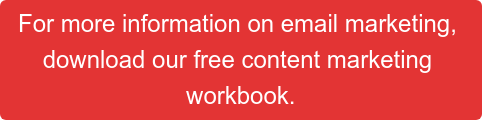 For more information on email marketing,  download our free content marketing  workbook.