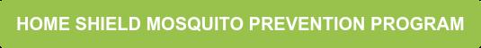 HOME SHIELD MOSQUITO PREVENTION PROGRAM