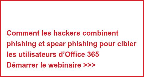Comment les hackers combinent phishing et spear phishing pour cibler les utilisateurs d'Office 365 Démarrer le webinaire >>>