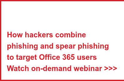 How hackers combine phishing and spear phishing to target Office 365 users Start the webinar >>>