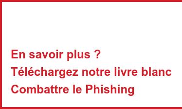 En savoir plus ? Téléchargez notre livre blanc Combattre le Phishing