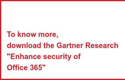 "To know more, download the Gartner Research ""Enhance security of  Office 365"""