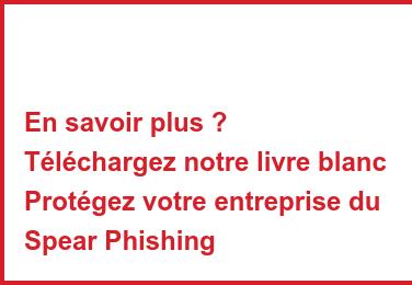 En savoir plus ? Téléchargez notre livre blanc Protégez votre entreprise du Spear Phishing