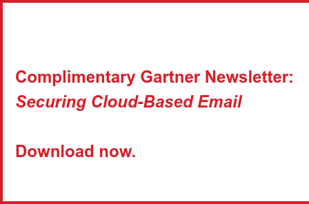 Complimentary Gartner Newsletter:  Securing Cloud-Based Email     Download now.