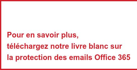 Pour en savoir plus, télécharger notre livre blanc sur la protection des emails Office 365