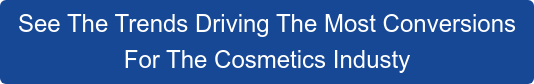 See The Trends Driving The Most Conversions  For The Cosmetics Industy