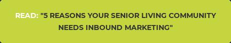 "READ:""5 REASONS YOUR SENIOR LIVING COMMUNITY NEEDS INBOUND MARKETING"""