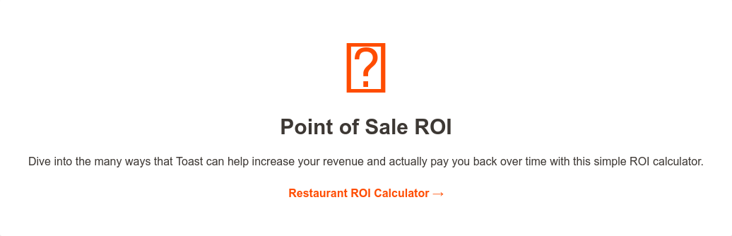      Point of Sale ROI  Dive into the many ways that Toast can help increase your revenue and actually  pay you back over time with this simple ROI calculator.  Restaurant ROI Calculator →