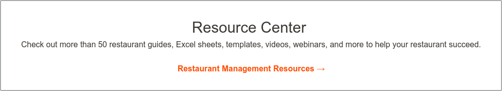 Resource Center  Check out more than 50 restaurant guides, Excel sheets, templates, videos,  webinars, and more to help your restaurant succeed.    Restaurant Management Resources →