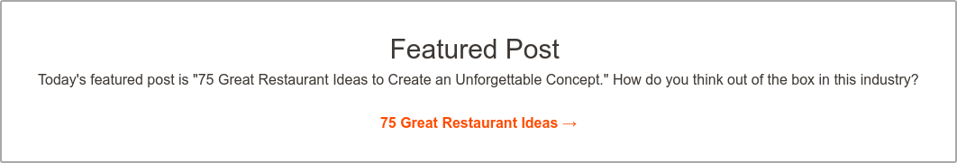 "Featured Blog Post  Today's featured post is ""75 Great Restaurant Ideas to Create an Unforgettable  Concept."" How do you think out of the box in this industry?    75 Great Restaurant Ideas >"