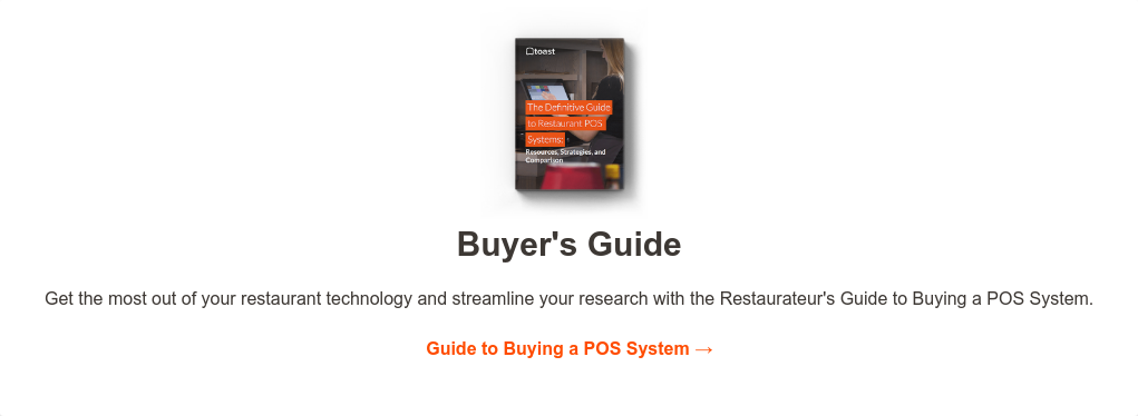 Buyer's Guide  Get the most out of your restaurant technology and streamline your research  with the Restaurateur's Guide to Buying a POS System.  Guide to Buying a POS System →