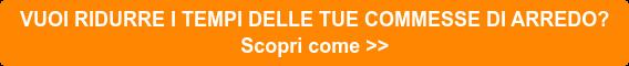 VUOI RIDURRE I TEMPI DELLE TUE COMMESSE DI ARREDO? Scopri come >>