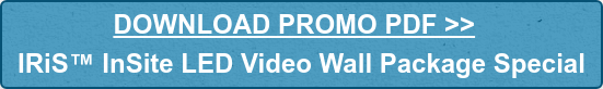 DOWNLOAD PROMO PDF >>  IRiS InSite LED Video Wall Package Special