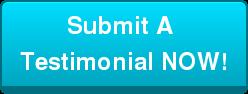 Submit A  Testimonial NOW!