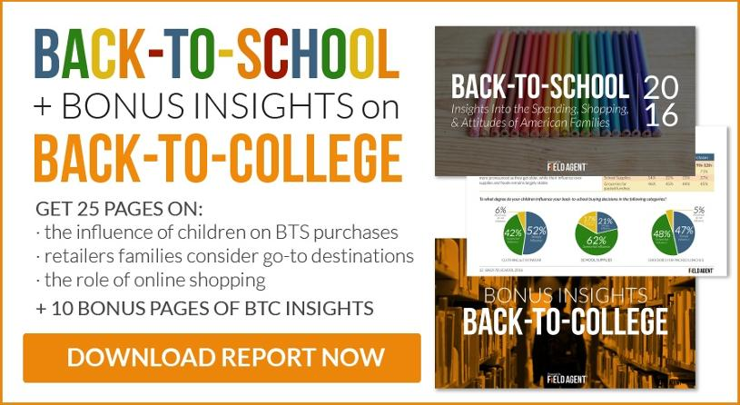 Back-to-School Insights in this 2016 Report +BONUS INSIGHTS on Back-to-College Get 25 pages on: the influence of children on BTS purchases, retailers families consider go-to destinations, the role of online shopping.