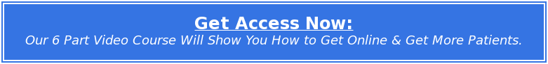 Get Access Now: Our 6 Part Video Course Will Show You How to Get Online & Get More Patients.