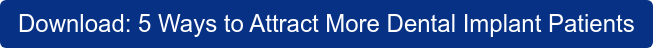 Get Instant Access:  The 5 Most Effective Ways to Attract More Dental Implant Patients