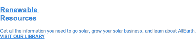 Renewable  Resources  Get all the information you need to go solar, grow your solar business, and  learn about AllEarth.  VISIT OUR LIBRARY