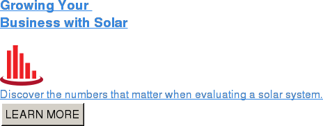 Growing Your  Business with Solar   Discover the numbers that matter when evaluating a solar system. LEARN MORE