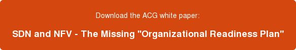 """Download the ACG white paper: SDN and NFV - The Missing """"Organizational Readiness Plan"""""""