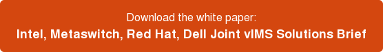 Download the white paper: Intel, Metaswitch, Red Hat, Dell Joint vIMS Solutions  Brief