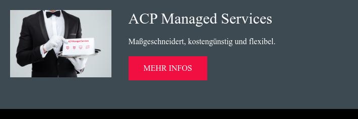 ACP Managed Services Maßgeschneidert, kostengünstig und flexibel.  Mehr Infos
