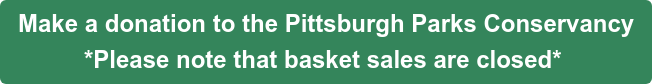 Make a donation to the Pittsburgh Parks Conservancy *Please note that basket sales are closed*