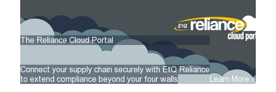 The Reliance Cloud Portal  Connect your supply chain securely with EtQ Reliance to extend compliance beyond your four walls Learn More » <http://www.etq.com/reliancecloud>