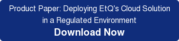 Product Paper: Deploying EtQ's Cloud Solution in a Regulated Environment Download Now