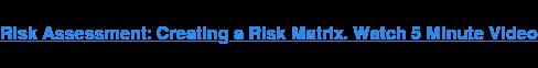 Risk Assessment: Creating a Risk Matrix. Watch 5 Minute Video