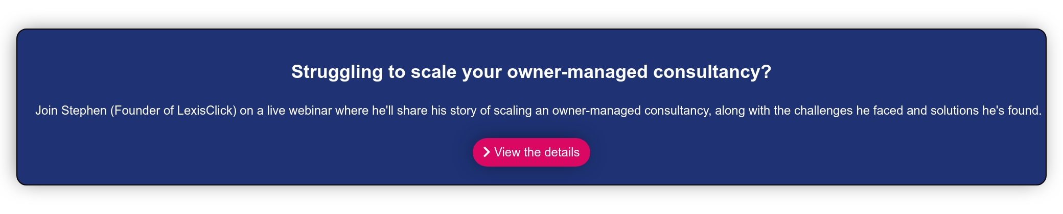 A proven strategy to scaling an owner-managed consultancy.  Join Stephen (Founder of LexisClick) on a live webinar where he'll share his  story of scaling an owner-managed consultancy, along with the challenges he  faced and solutions he's found.    View the details